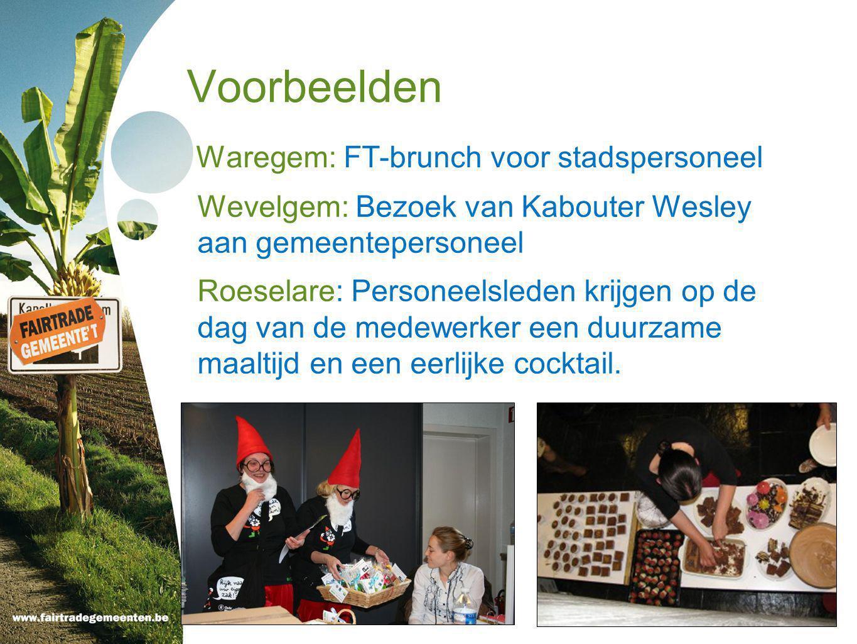 Voorbeelden Waregem: FT-brunch voor stadspersoneel Wevelgem: Bezoek van Kabouter Wesley aan gemeentepersoneel Roeselare: Personeelsleden krijgen op de dag van de medewerker een duurzame maaltijd en een eerlijke cocktail.