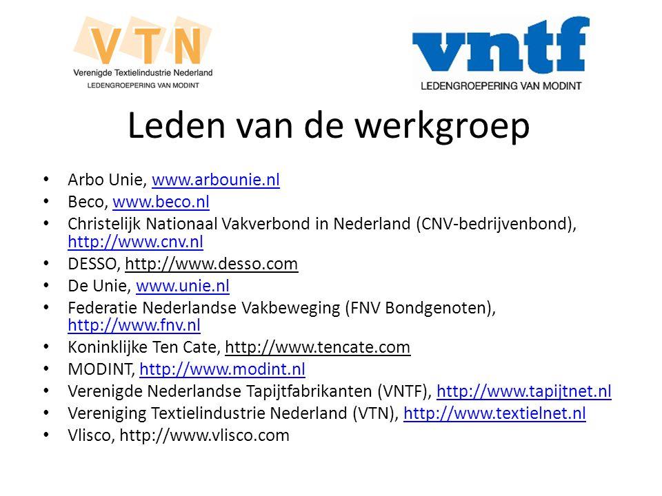 Leden van de werkgroep Arbo Unie, www.arbounie.nlwww.arbounie.nl Beco, www.beco.nlwww.beco.nl Christelijk Nationaal Vakverbond in Nederland (CNV-bedrijvenbond), http://www.cnv.nl http://www.cnv.nl DESSO, http://www.desso.com De Unie, www.unie.nlwww.unie.nl Federatie Nederlandse Vakbeweging (FNV Bondgenoten), http://www.fnv.nl http://www.fnv.nl Koninklijke Ten Cate, http://www.tencate.com MODINT, http://www.modint.nlhttp://www.modint.nl Verenigde Nederlandse Tapijtfabrikanten (VNTF), http://www.tapijtnet.nlhttp://www.tapijtnet.nl Vereniging Textielindustrie Nederland (VTN), http://www.textielnet.nlhttp://www.textielnet.nl Vlisco, http://www.vlisco.com