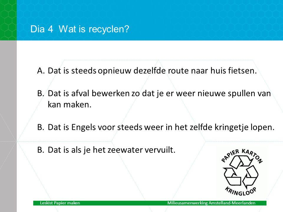Dia 4Wat is recyclen.A.Dat is steeds opnieuw dezelfde route naar huis fietsen.