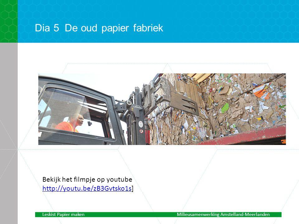 Dia 5De oud papier fabriek Bekijk het filmpje op youtube http://youtu.be/zB3Gvtsko1shttp://youtu.be/zB3Gvtsko1s] Leskist Papier makenMilieusamenwerking Amstelland-Meerlanden