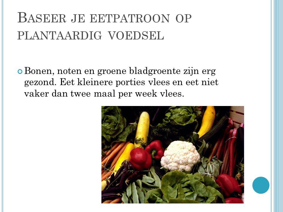B ASEER JE EETPATROON OP PLANTAARDIG VOEDSEL Bonen, noten en groene bladgroente zijn erg gezond.