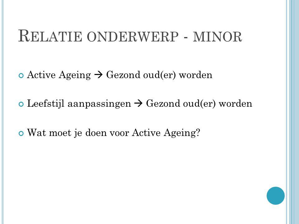 R ELATIE ONDERWERP - MINOR Active Ageing  Gezond oud(er) worden Leefstijl aanpassingen  Gezond oud(er) worden Wat moet je doen voor Active Ageing
