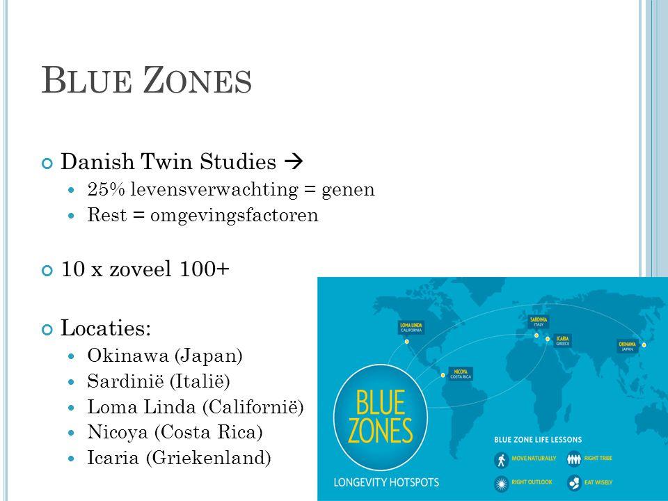 B LUE Z ONES Danish Twin Studies  25% levensverwachting = genen Rest = omgevingsfactoren 10 x zoveel 100+ Locaties: Okinawa (Japan) Sardinië (Italië) Loma Linda (Californië) Nicoya (Costa Rica) Icaria (Griekenland)