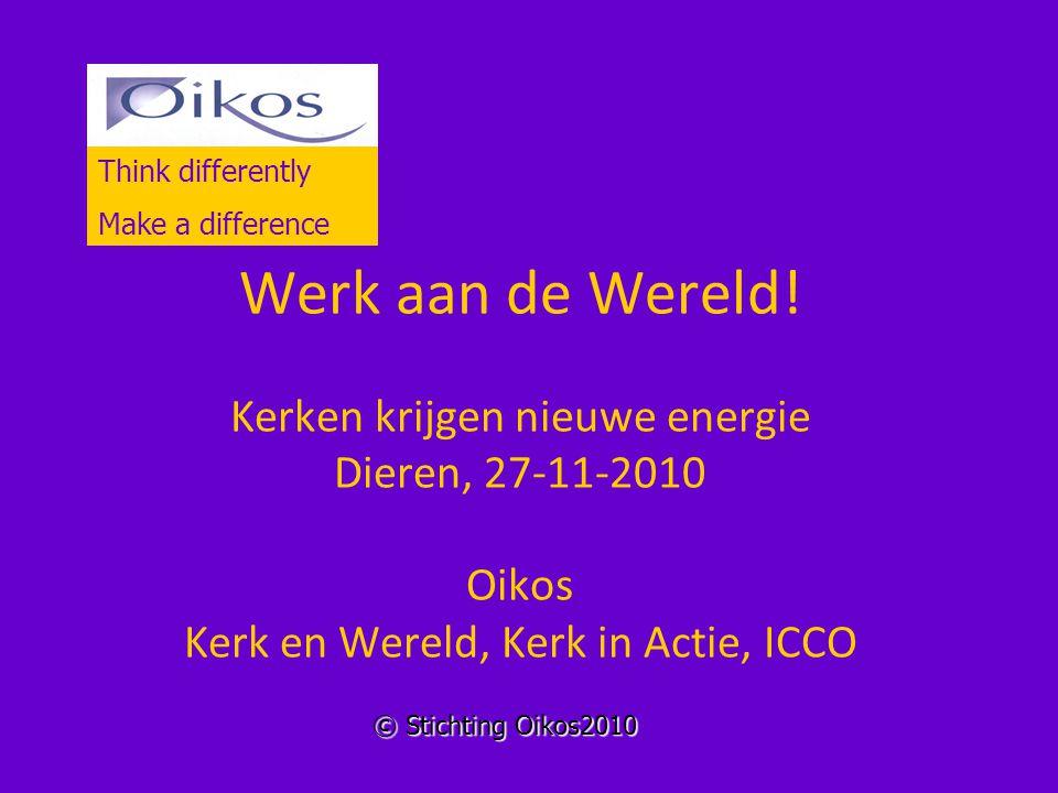 Werk aan de Wereld! Kerken krijgen nieuwe energie Dieren, 27-11-2010 Oikos Kerk en Wereld, Kerk in Actie, ICCO Think differently Make a difference © S