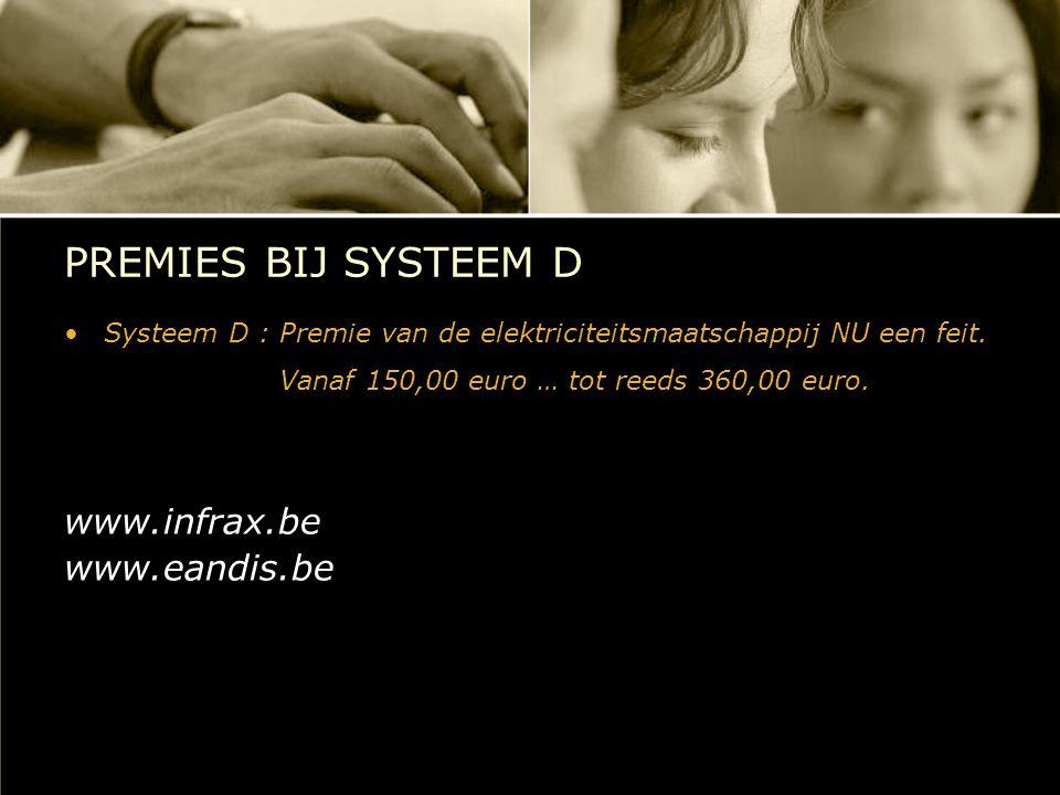 PREMIES BIJ SYSTEEM D Systeem D : Premie van de elektriciteitsmaatschappij NU een feit. Vanaf 150,00 euro … tot reeds 360,00 euro. www.infrax.be www.e