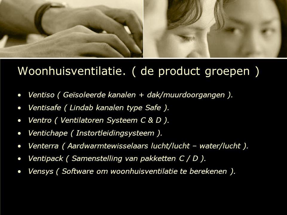 Woonhuisventilatie. ( de product groepen ) Ventiso ( Geïsoleerde kanalen + dak/muurdoorgangen ). Ventisafe ( Lindab kanalen type Safe ). Ventro ( Vent