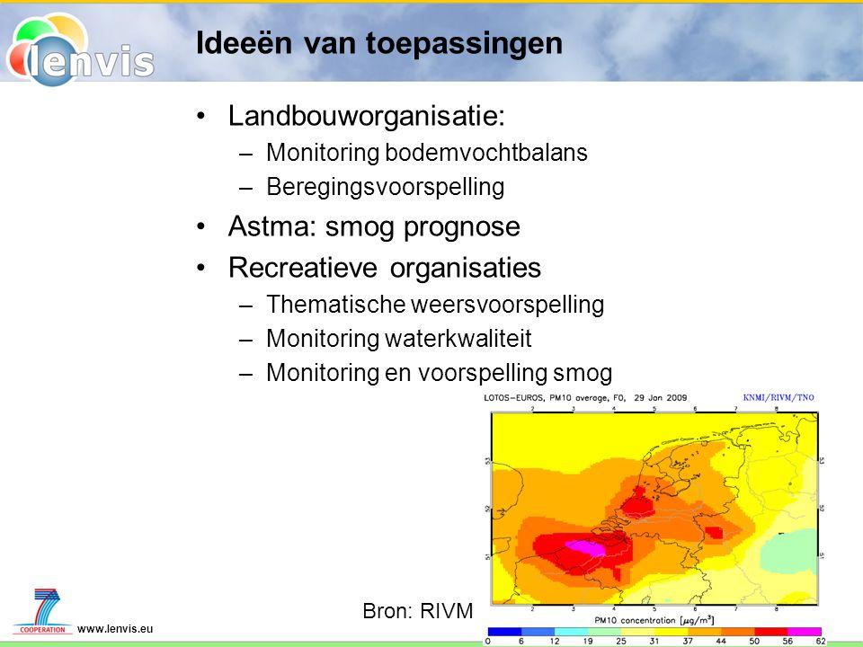 www.lenvis.eu Ideeën van toepassingen Landbouworganisatie: –Monitoring bodemvochtbalans –Beregingsvoorspelling Astma: smog prognose Recreatieve organisaties –Thematische weersvoorspelling –Monitoring waterkwaliteit –Monitoring en voorspelling smog Bron: RIVM