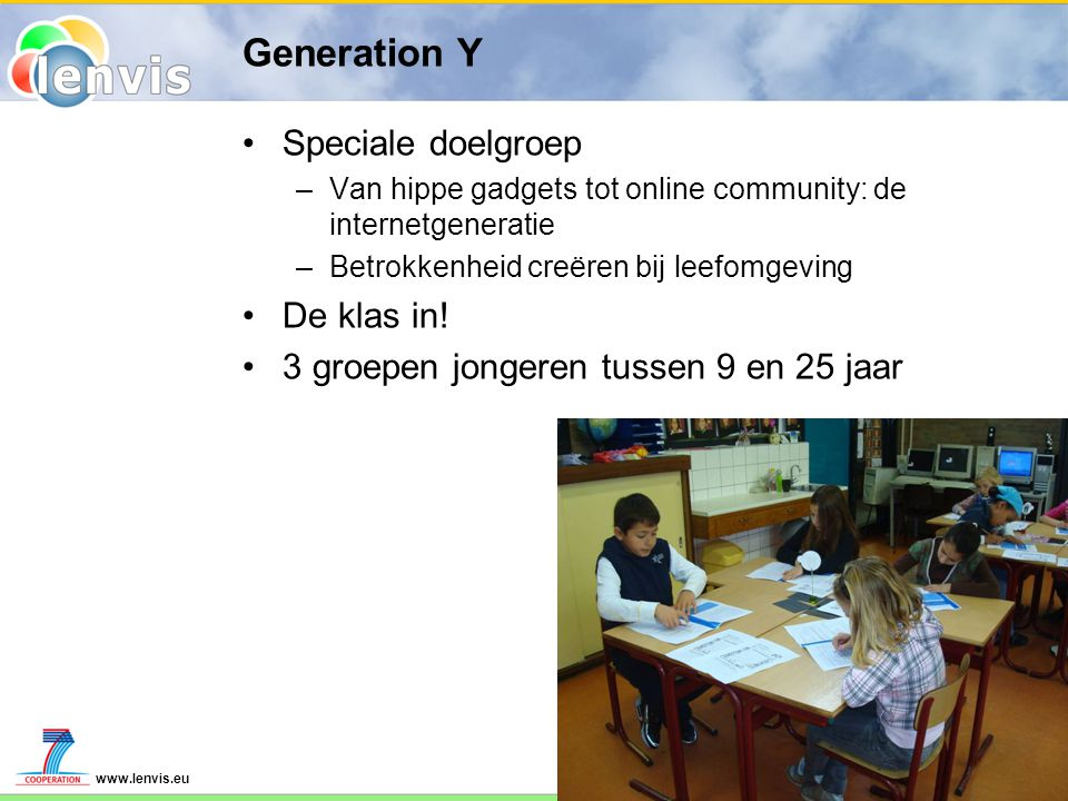 www.lenvis.eu Generation Y Speciale doelgroep –Van hippe gadgets tot online community: de internetgeneratie –Betrokkenheid creëren bij leefomgeving De klas in.