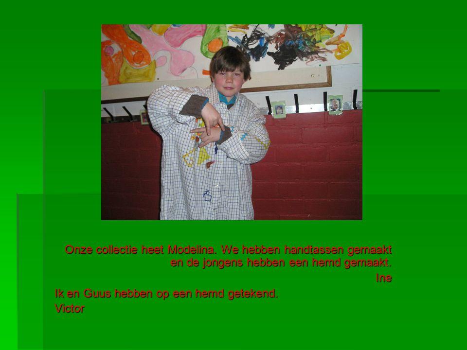 Onze collectie heet Modelina. We hebben handtassen gemaakt en de jongens hebben een hemd gemaakt. Ine Ik en Guus hebben op een hemd getekend. Victor