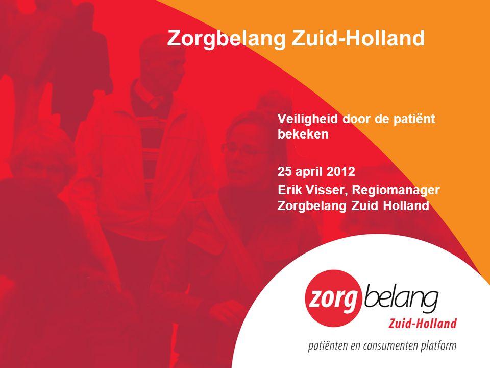 Zorgbelang Zuid-Holland Veiligheid door de patiënt bekeken 25 april 2012 Erik Visser, Regiomanager Zorgbelang Zuid Holland