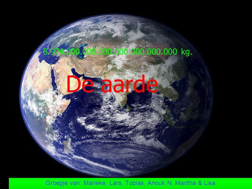 De aarde Groepje van: Marieke, Lars, Tobias, Anouk N, Maritha & Lisa 5.974.000.000.000.000.000.000.000 kg.