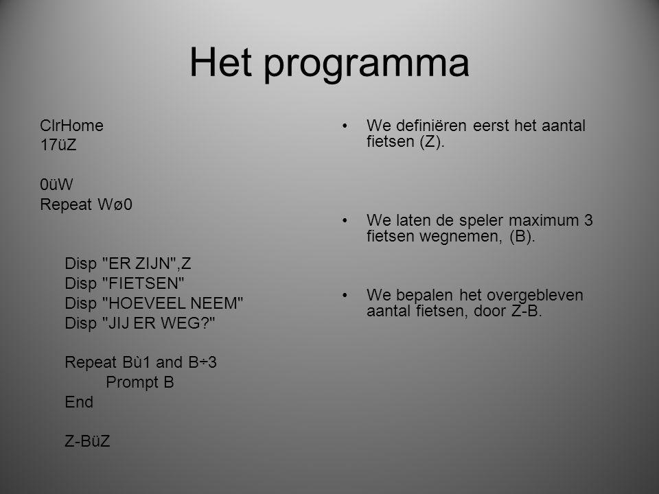 Het programma ClrHome 17üZ 0üW Repeat Wø0 Disp ER ZIJN ,Z Disp FIETSEN Disp HOEVEEL NEEM Disp JIJ ER WEG Repeat Bù1 and B÷3 Prompt B End Z-BüZ We definiëren eerst het aantal fietsen (Z).