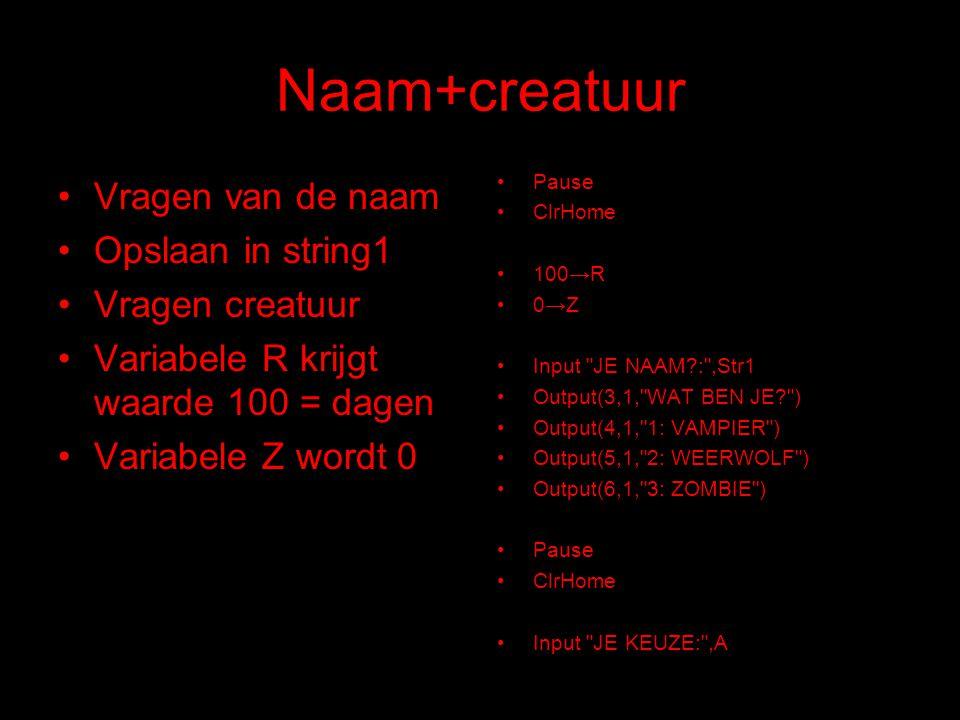 Naam+creatuur Vragen van de naam Opslaan in string1 Vragen creatuur Variabele R krijgt waarde 100 = dagen Variabele Z wordt 0 Pause ClrHome 100→R 0→Z