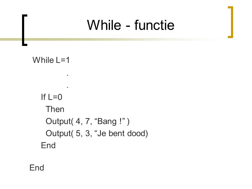 While - functie While L=1. If L=0 Then Output( 4, 7, Bang ! ) Output( 5, 3, Je bent dood) End