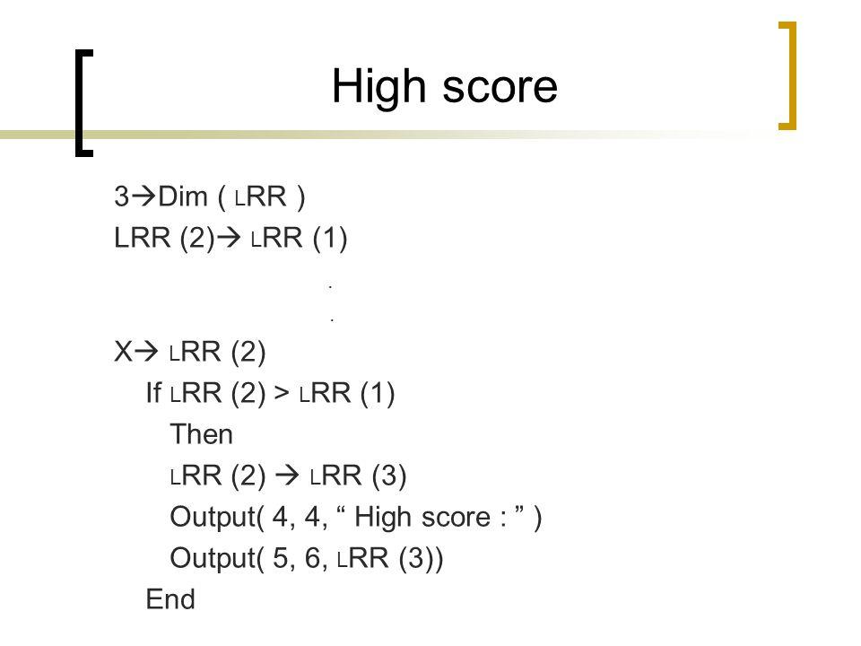 "High score 3  Dim ( L RR ) LRR (2)  L RR (1). X  L RR (2) If L RR (2) > L RR (1) Then L RR (2)  L RR (3) Output( 4, 4, "" High score : "" ) Output("