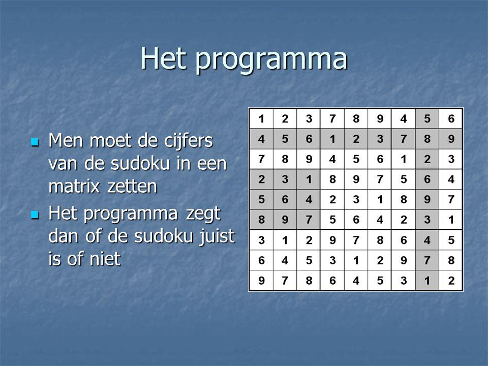 Het programma Men moet de cijfers van de sudoku in een matrix zetten Men moet de cijfers van de sudoku in een matrix zetten Het programma zegt dan of de sudoku juist is of niet Het programma zegt dan of de sudoku juist is of niet