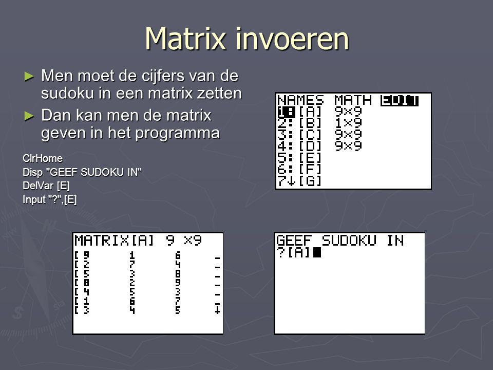 Matrix invoeren ► Men moet de cijfers van de sudoku in een matrix zetten ► Dan kan men de matrix geven in het programma ClrHome Disp GEEF SUDOKU IN DelVar [E] Input ,[E]