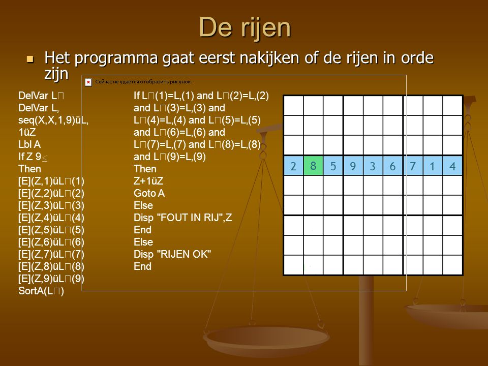 De rijen Het programma gaat eerst nakijken of de rijen in orde zijn Het programma gaat eerst nakijken of de rijen in orde zijn If L(1)=L'(1) and L(2)=L'(2) and L(3)=L'(3) and L(4)=L'(4) and L(5)=L'(5) and L(6)=L'(6) and L(7)=L'(7) and L(8)=L'(8) and L(9)=L'(9) Then Z+1üZ Goto A Else Disp FOUT IN RIJ ,Z End Else Disp RIJEN OK End DelVar L DelVar L' seq(X,X,1,9)üL' 1üZ Lbl A If Z 9 Then [E](Z,1)üL(1) [E](Z,2)üL(2) [E](Z,3)üL(3) [E](Z,4)üL(4) [E](Z,5)üL(5) [E](Z,6)üL(6) [E](Z,7)üL(7) [E](Z,8)üL(8) [E](Z,9)üL(9) SortA(L)