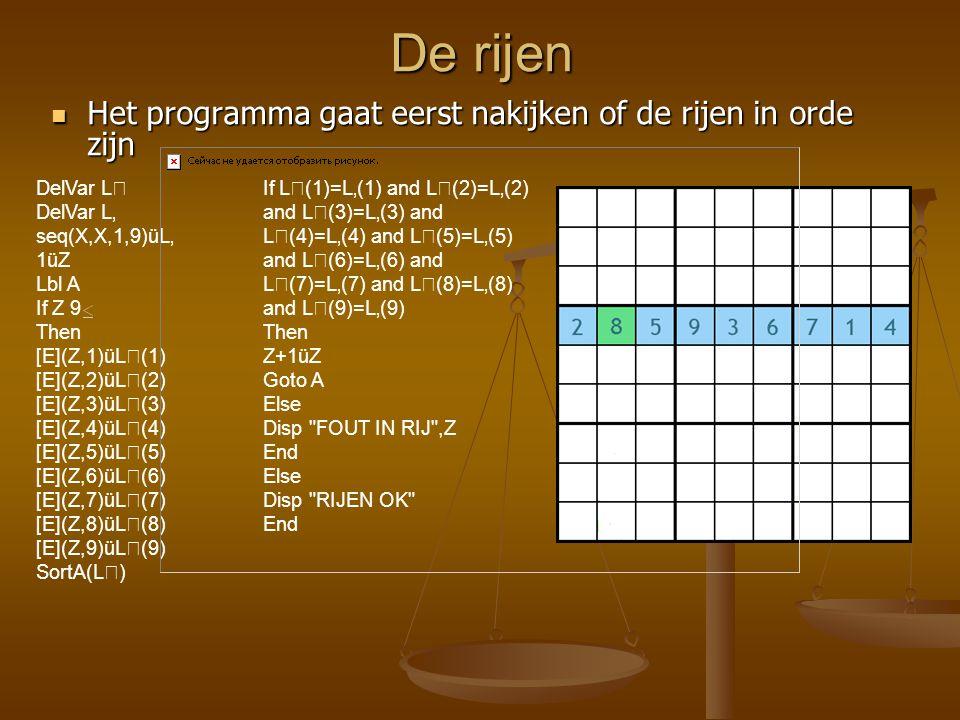 De kolommen Dan gaat het programma nakijken of de kolommen in orde zijn 1üY Lbl B If Y 9 Then [E](1,Y)üL(1) [E](2,Y)üL(2) [E](3,Y)üL(3) [E](4,Y)üL(4) [E](5,Y)üL(5) [E](6,Y)üL(6) [E](7,Y)üL(7) [E](8,Y)üL(8) [E](9,Y)üL(9) SortA(L) If L(1)=L'(1) and L(2)=L'(2) and L(3)=L'(3) and L(4)=L'(4) and L(5)=L'(5) and L(6)=L'(6) and L(7)=L'(7) and L(8)=L'(8) and L(9)=L'(9) Then Y+1üY Goto B Else Disp FOUT IN KOLOM ,Y End Else Disp KOLOMMEN OK End