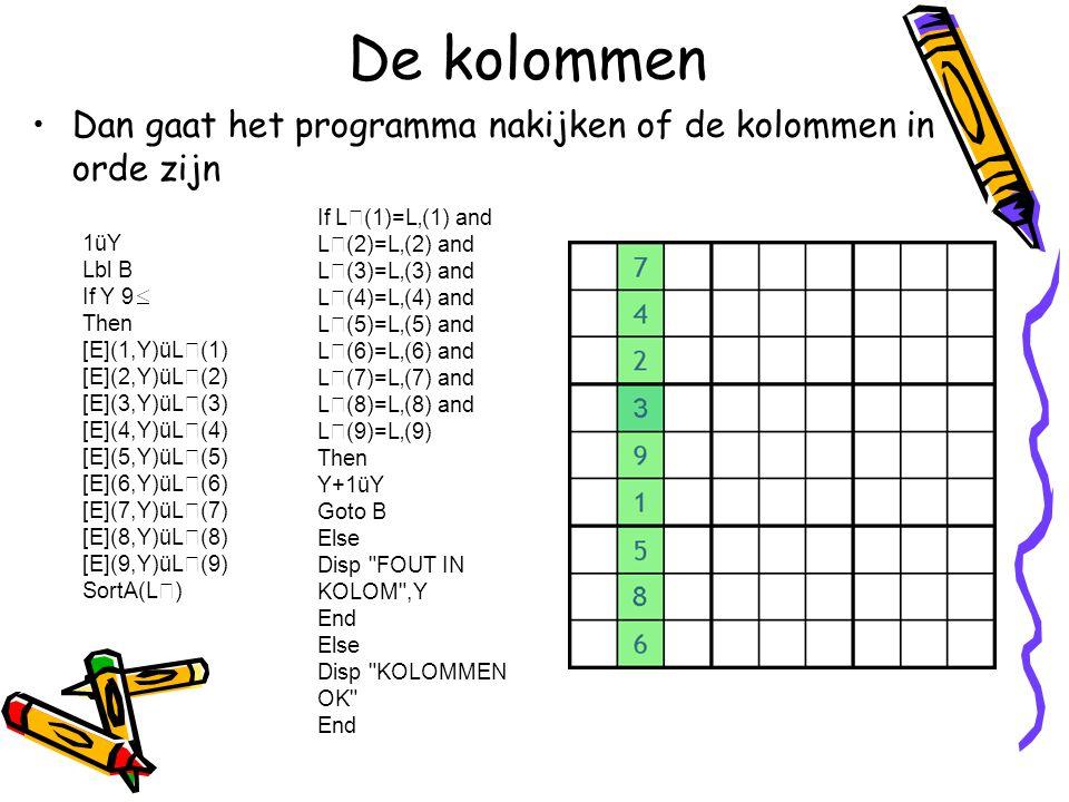 De vierkantjes  Tenslotte kijkt het programma na of de vierkantjes in orde zijn DelVar L 1üT 2üU 3üV 1üP 2üQ 3üR Lbl C If V 9 Then [E](T,P)üL(1) [E](T,Q)üL(2) [E](T,R)üL(3) [E](U,P)üL(4) [E](U,Q)üL(5) [E](U,R)üL(6) [E](V,P)üL(7) [E](V,Q)üL(8) [E](V,R)üL(9) SortA(L) If L(1)=L'(1) and L(2)=L'(2) and L(3)=L'(3) and L(4)=L'(4) and L(5)=L'(5) and L(6)=L'(6) and L(7)=L'(7) and L(8)=L'(8) and L(9)=L'(9) Then P+3üP Q+3üQ R+3üR If R 9 Then T+3üT U+3üU V+3üV 1üP 2üQ 3üR End Goto C Else Disp FOUT IN VIERKANT End Else Disp SUDOKU OK End