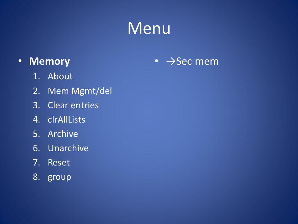 Menu Memory 1.About 2.Mem Mgmt/del 3.Clear entries 4.clrAllLists 5.Archive 6.Unarchive 7.Reset 8.group →Sec mem