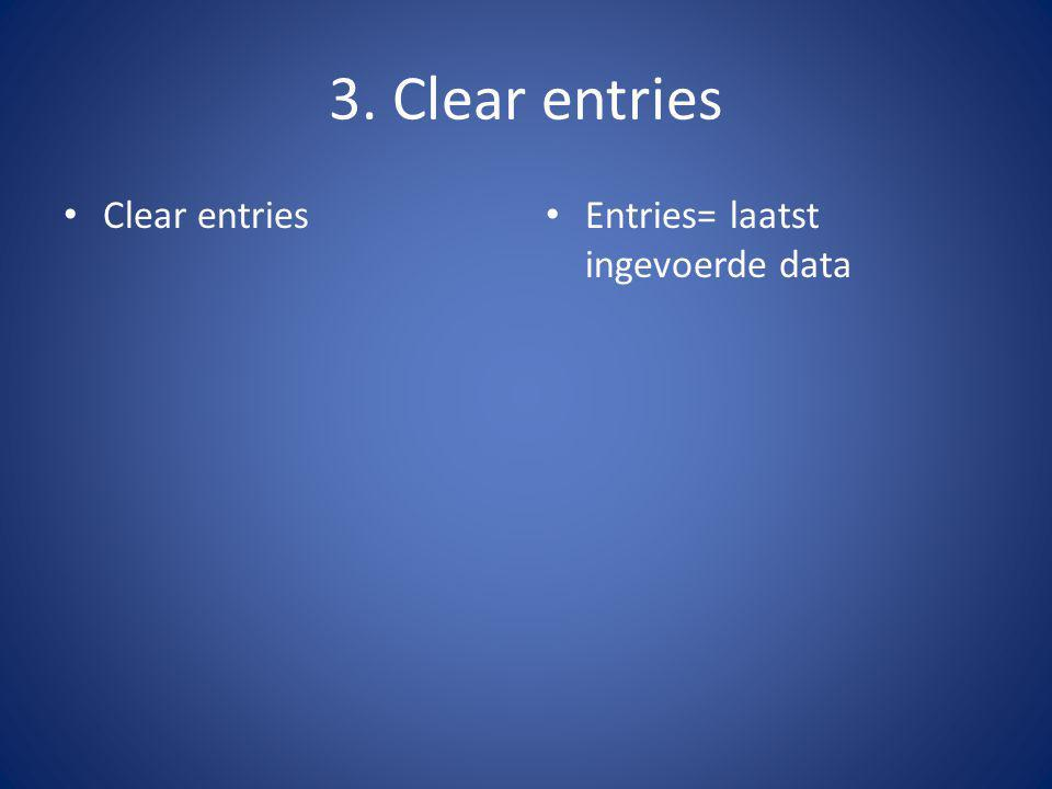 3. Clear entries Clear entries Entries= laatst ingevoerde data