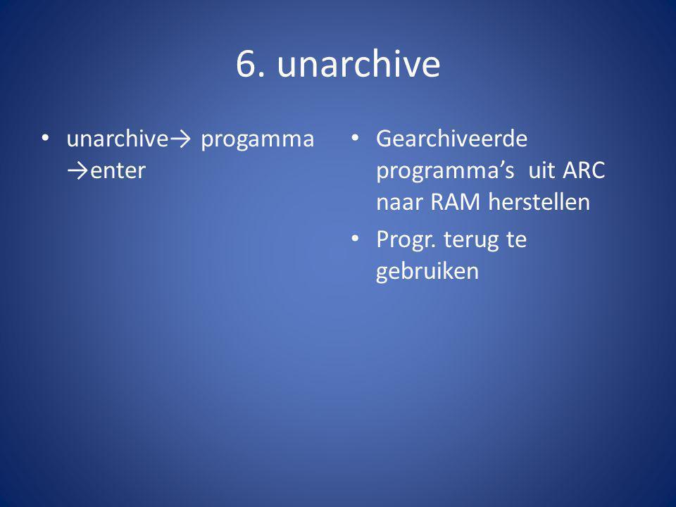 6. unarchive unarchive→ progamma →enter Gearchiveerde programma's uit ARC naar RAM herstellen Progr. terug te gebruiken