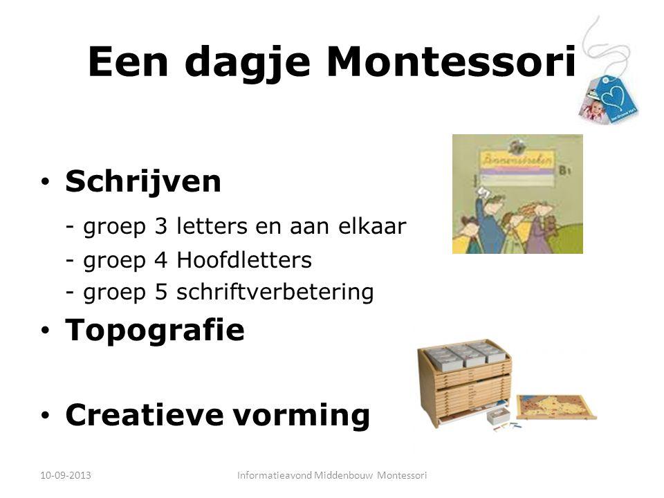 Een dagje Montessori Schrijven - groep 3 letters en aan elkaar - groep 4 Hoofdletters - groep 5 schriftverbetering Topografie Creatieve vorming 10-09-2013Informatieavond Middenbouw Montessori