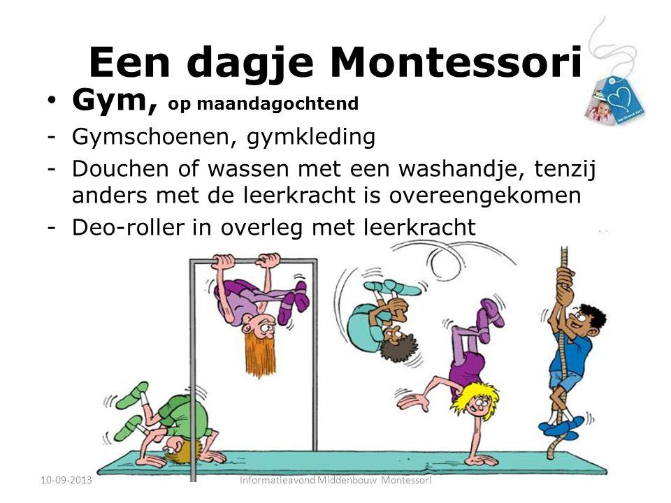 Een dagje Montessori Gym, op maandagochtend -Gymschoenen, gymkleding -Douchen of wassen met een washandje, tenzij anders met de leerkracht is overeengekomen -Deo-roller in overleg met leerkracht 10-09-2013Informatieavond Middenbouw Montessori