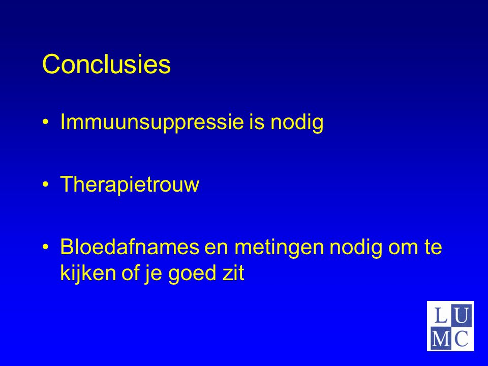 Conclusies Immuunsuppressie is nodig Therapietrouw Bloedafnames en metingen nodig om te kijken of je goed zit