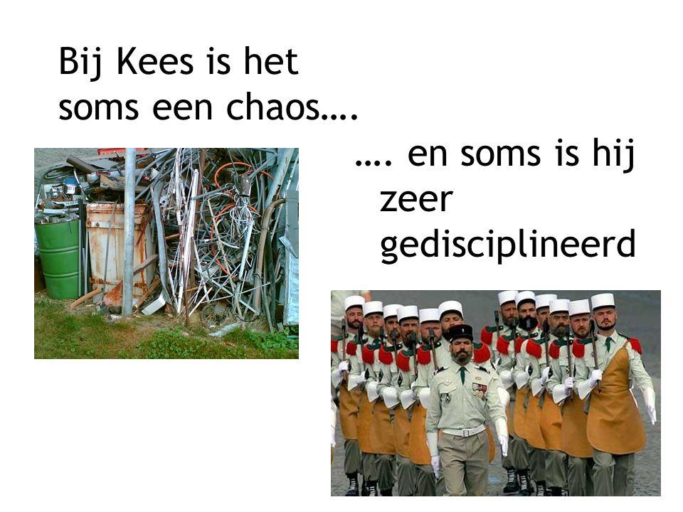 Bij Kees is het soms een chaos…. …. en soms is hij zeer gedisciplineerd