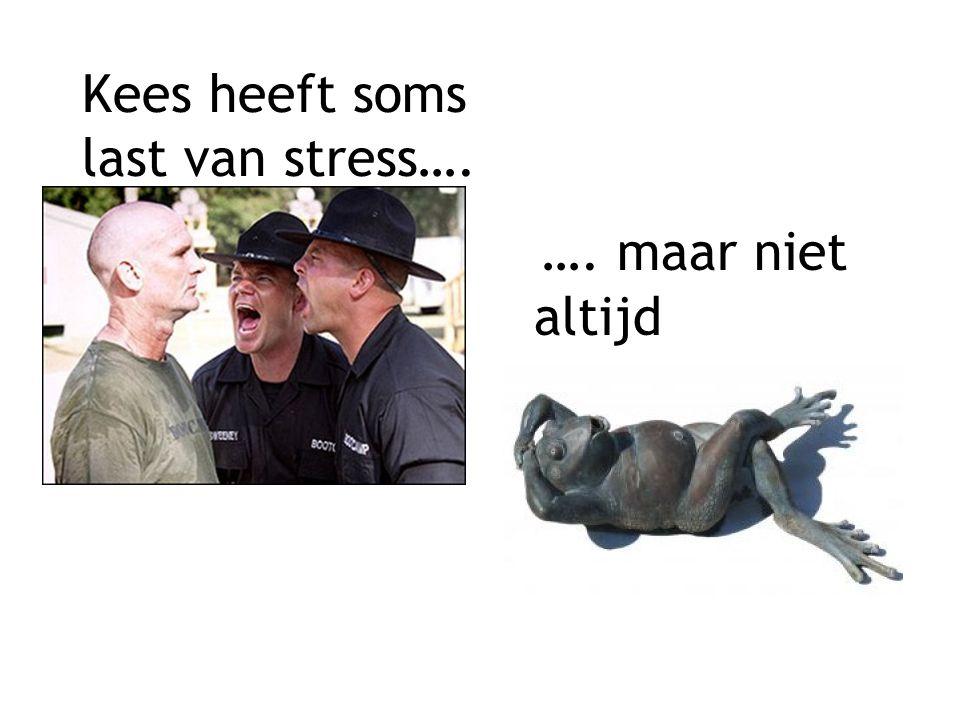 Kees heeft soms last van stress…. …. maar niet altijd