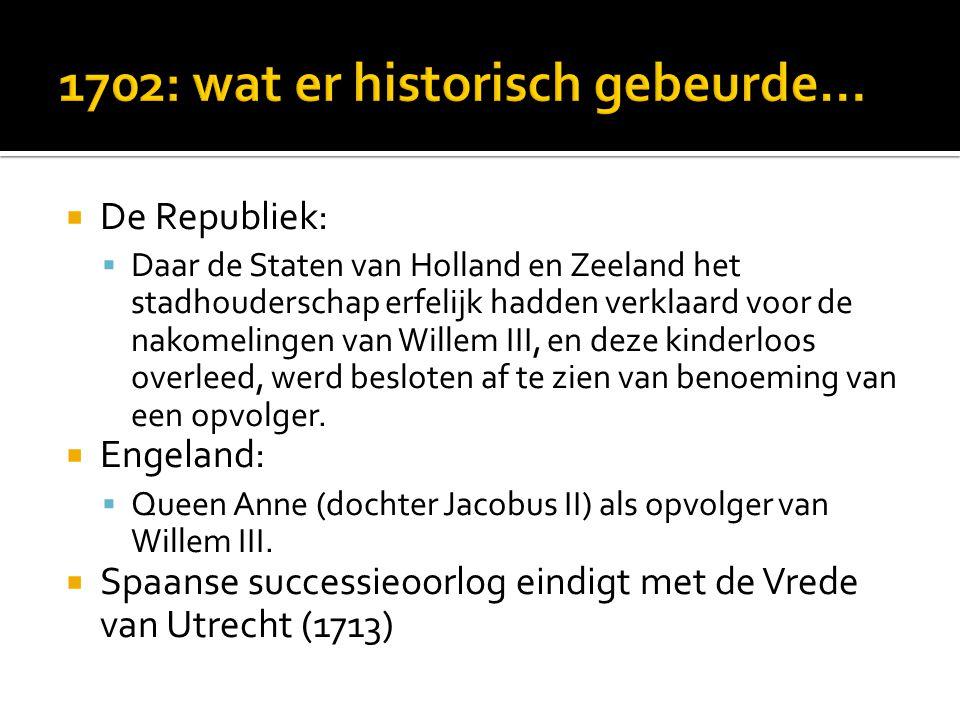  De Republiek:  Daar de Staten van Holland en Zeeland het stadhouderschap erfelijk hadden verklaard voor de nakomelingen van Willem III, en deze kinderloos overleed, werd besloten af te zien van benoeming van een opvolger.