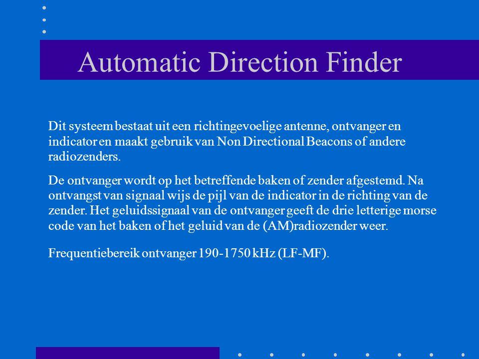 Automatic Direction Finder Dit systeem bestaat uit een richtingevoelige antenne, ontvanger en indicator en maakt gebruik van Non Directional Beacons o