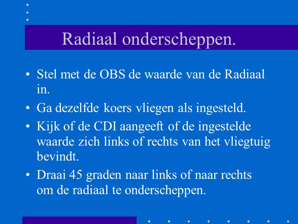 Radiaal onderscheppen. Stel met de OBS de waarde van de Radiaal in. Ga dezelfde koers vliegen als ingesteld. Kijk of de CDI aangeeft of de ingestelde