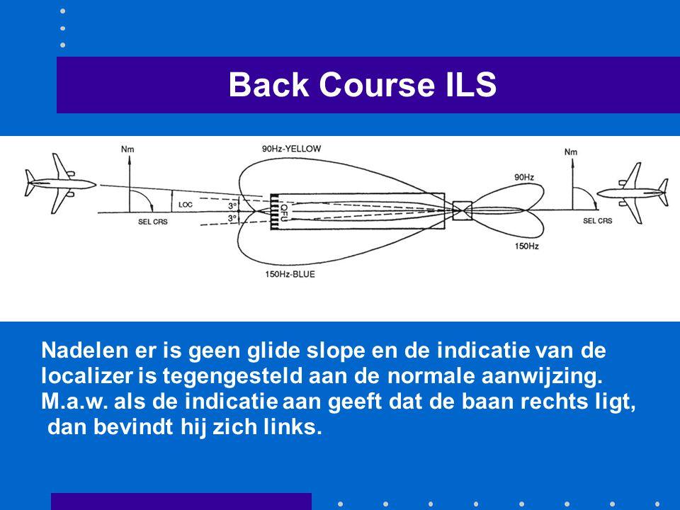 Back Course ILS Nadelen er is geen glide slope en de indicatie van de localizer is tegengesteld aan de normale aanwijzing. M.a.w. als de indicatie aan