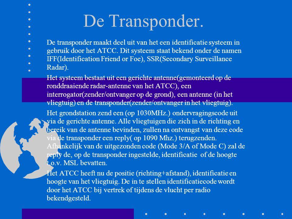 De Transponder. De transponder maakt deel uit van het een identificatie systeem in gebruik door het ATCC. Dit systeem staat bekend onder de namen IFF(