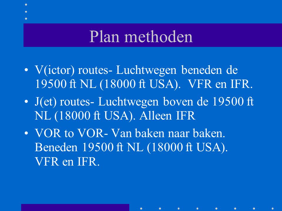 Plan methoden V(ictor) routes- Luchtwegen beneden de 19500 ft NL (18000 ft USA). VFR en IFR. J(et) routes- Luchtwegen boven de 19500 ft NL (18000 ft U