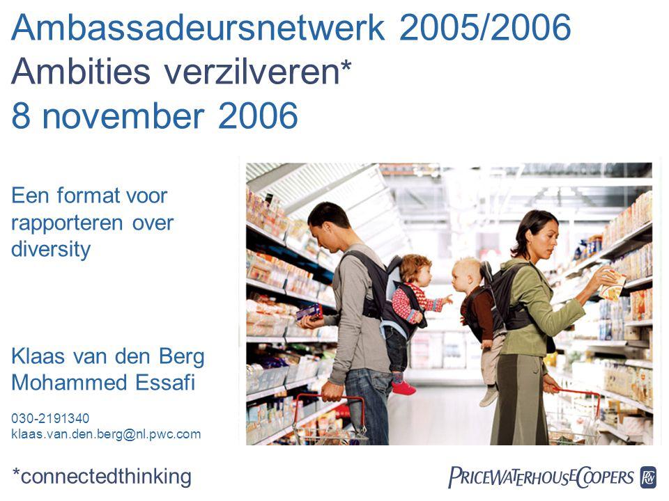  Ambassadeursnetwerk 2005/2006 Ambities verzilveren * 8 november 2006 Een format voor rapporteren over diversity Klaas van den Berg Mohammed Essafi 030-2191340 klaas.van.den.berg@nl.pwc.com *connectedthinking