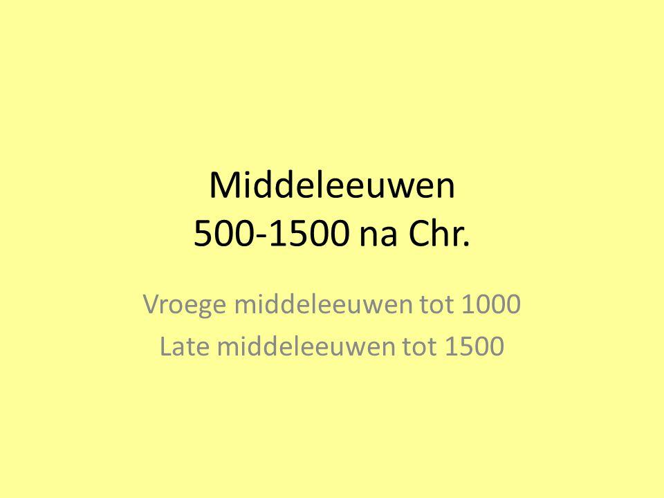 Middeleeuwen 500-1500 na Chr. Vroege middeleeuwen tot 1000 Late middeleeuwen tot 1500
