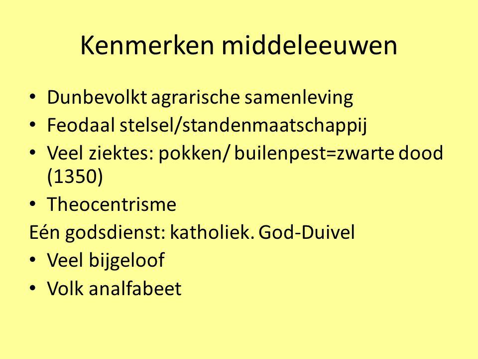 Kenmerken middeleeuwen Dunbevolkt agrarische samenleving Feodaal stelsel/standenmaatschappij Veel ziektes: pokken/ builenpest=zwarte dood (1350) Theocentrisme Eén godsdienst: katholiek.