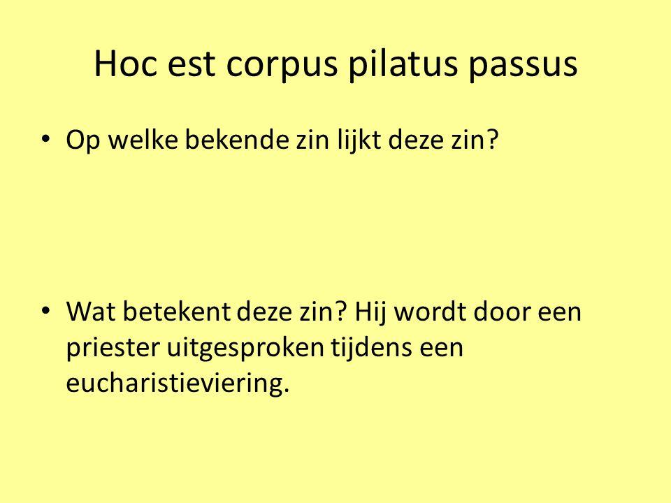 Hoc est corpus pilatus passus Hier is het lichaam dat onder Pilatus geleden heeft.