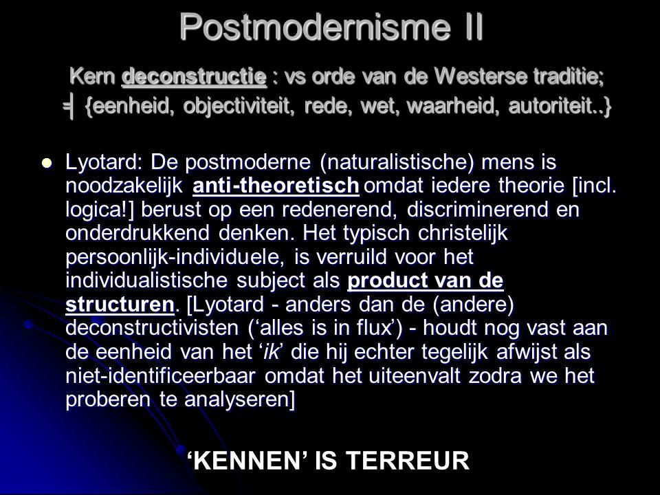 Postmodernisme I Hermeneutisch uitgewerkte fenomenologie Hermeneutisch uitgewerkte fenomenologie Structuralisme: Levi-Strauss, Foucault – bestudeert de configuraties van relaties tussen (taal)tekens (  structuur) Structuralisme: Levi-Strauss, Foucault – bestudeert de configuraties van relaties tussen (taal)tekens (  structuur) Relativering van de vrijheid (het grotere totaal van de structuur domineert) Relativering van de vrijheid (het grotere totaal van de structuur domineert) Deconstructie: 'ik' als functioneel element in het totaal van de structuur.
