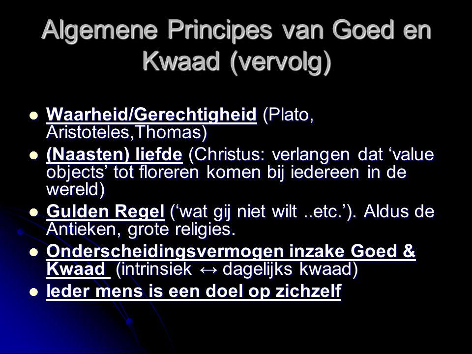 Algemene Principes van Goed en Kwaad Zonder deze principes zijn in nieuwe/complexe casus geen rationele beslissingen te nemen Eerbied voor het leven (Christus, Schweitzer) Eerbied voor het leven (Christus, Schweitzer) Zelfbehoud (STOA, Thomas, Spinoza, Hobbes) Zelfbehoud (STOA, Thomas, Spinoza, Hobbes) Eudemonia (zie ook hieronder bij Zelf- actualisatie).
