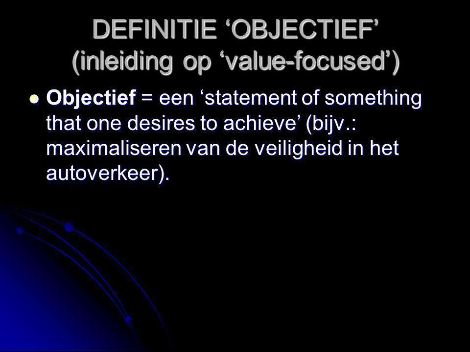 DEFINITIE 'OBJECTIEF' (inleiding op 'value-focused') Objectief = een 'statement of something that one desires to achieve' (bijv.: maximaliseren van de