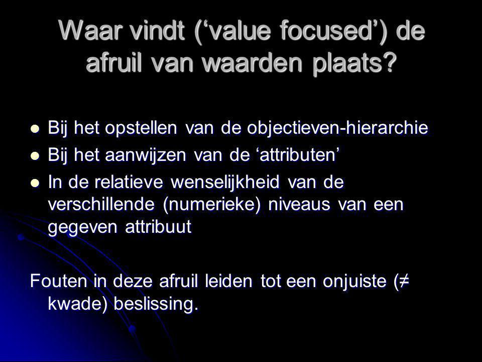 Waar vindt ('value focused') de afruil van waarden plaats? Bij het opstellen van de objectieven-hierarchie Bij het opstellen van de objectieven-hierar