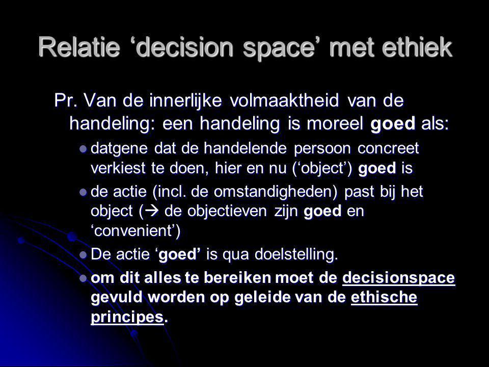 Relatie 'decision space' met ethiek Pr. Van de innerlijke volmaaktheid van de handeling: een handeling is moreel goed als: datgene dat de handelende p