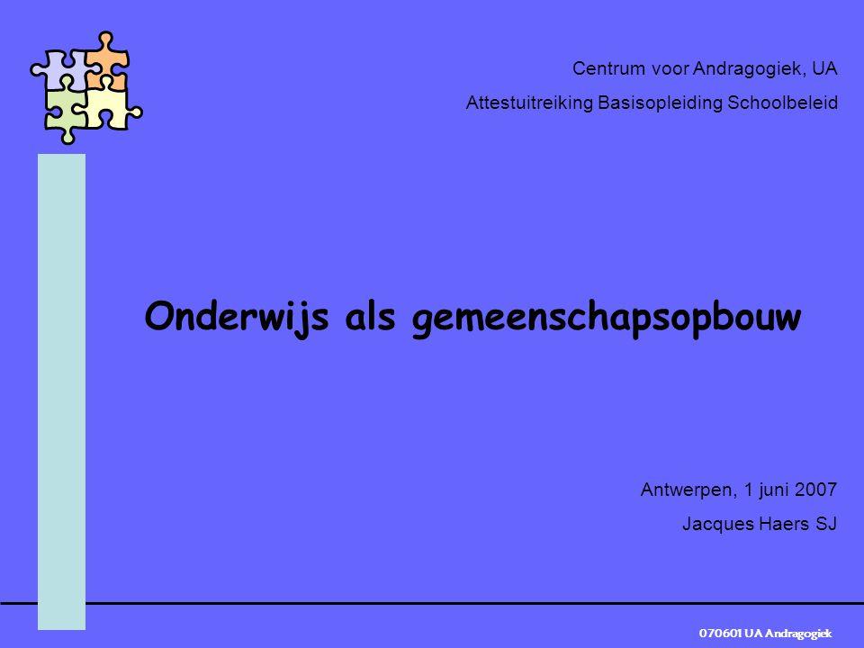 070601 UA Andragogiek Centrum voor Andragogiek, UA Attestuitreiking Basisopleiding Schoolbeleid Onderwijs als gemeenschapsopbouw Antwerpen, 1 juni 2007 Jacques Haers SJ