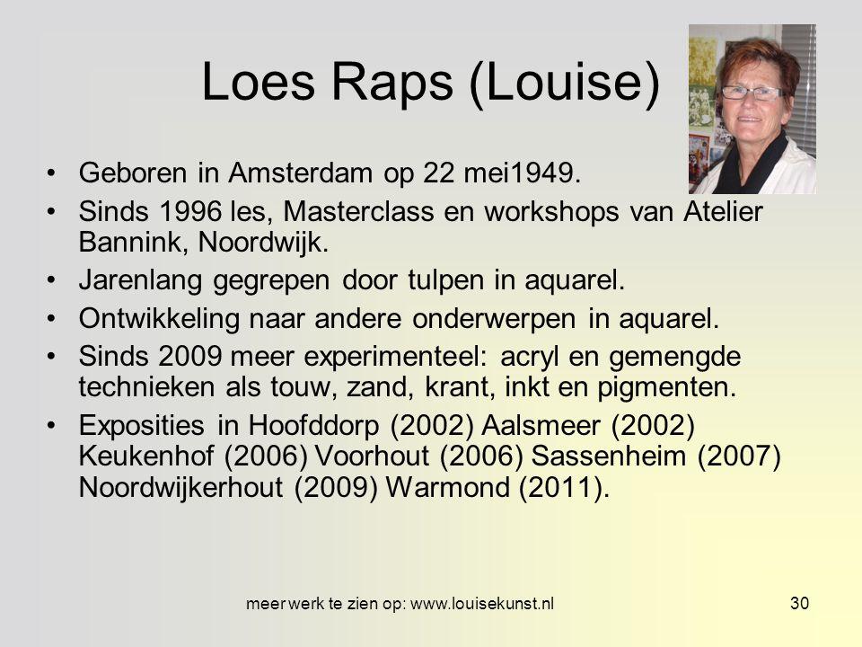 Meer werk te zien op www.louisekunst.nl29 Loes Raps Loes Raps (Louise 1949) aquarelleerde 22 jaar (tot 2009) en vond het fascinerend wat water en verf doen samen.