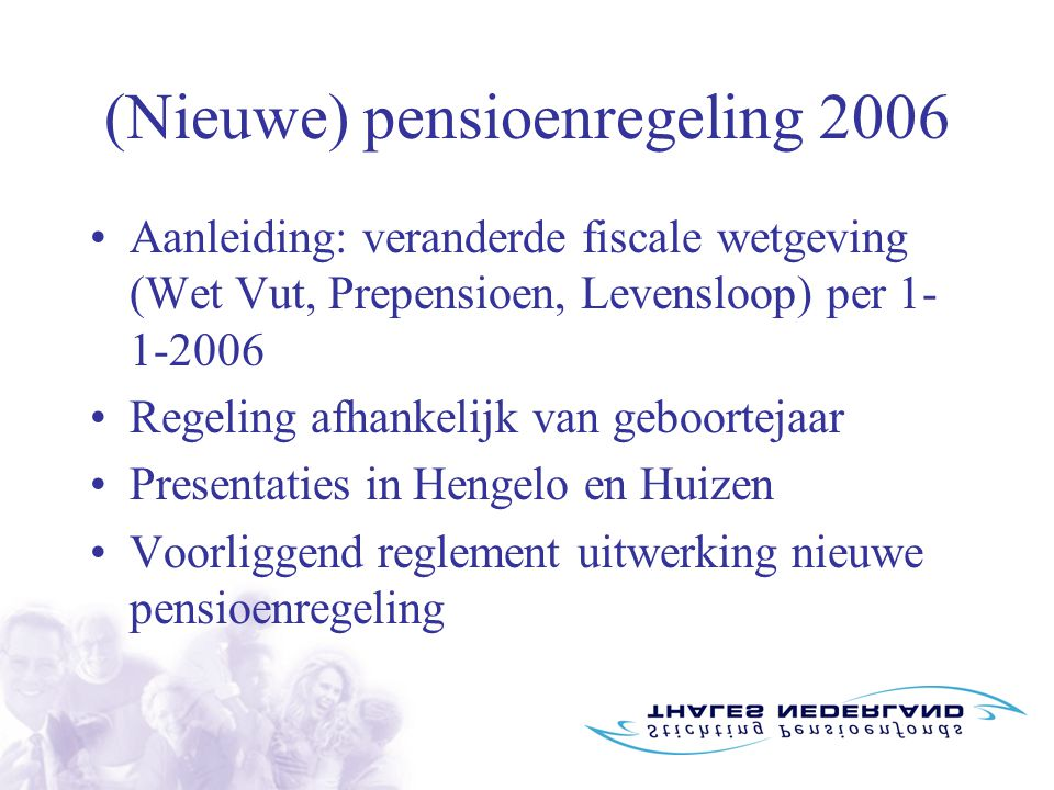 (Nieuwe) pensioenregeling 2006 Aanleiding: veranderde fiscale wetgeving (Wet Vut, Prepensioen, Levensloop) per 1- 1-2006 Regeling afhankelijk van geboortejaar Presentaties in Hengelo en Huizen Voorliggend reglement uitwerking nieuwe pensioenregeling